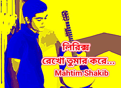 Rekho Tomar kore (রেখো তোমার করে) By Mahtim shakib | Bangla New Song Lyrics 2019