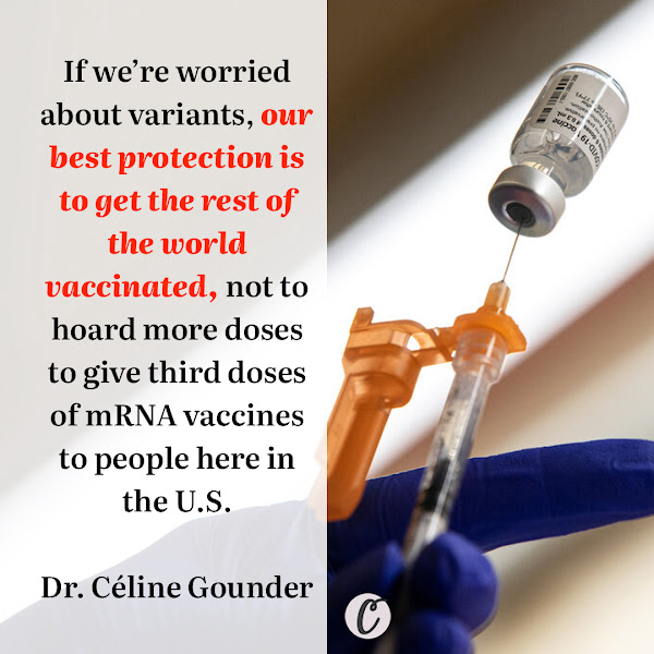 If we're worried about variants, our best protection is to get the rest of the world vaccinated, not to hoard more doses to give third doses of mRNA vaccines to people here in the U.S. — Dr. Céline Gounder, an infectious disease specialist at Bellevue Hospital Center in New York