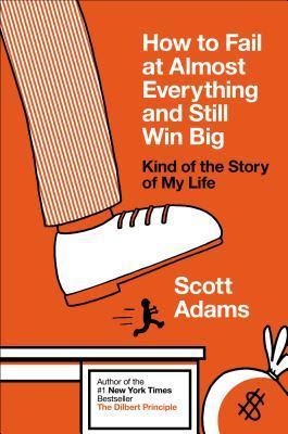 كيف تفشل في كلِّ شيء تقريبًا وما يزال الفوز كبيرًا - سكوت ادامز