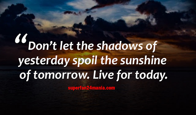 Don't let the shadows of yesterday spoil the sunshine of tomorrow. Live for today.