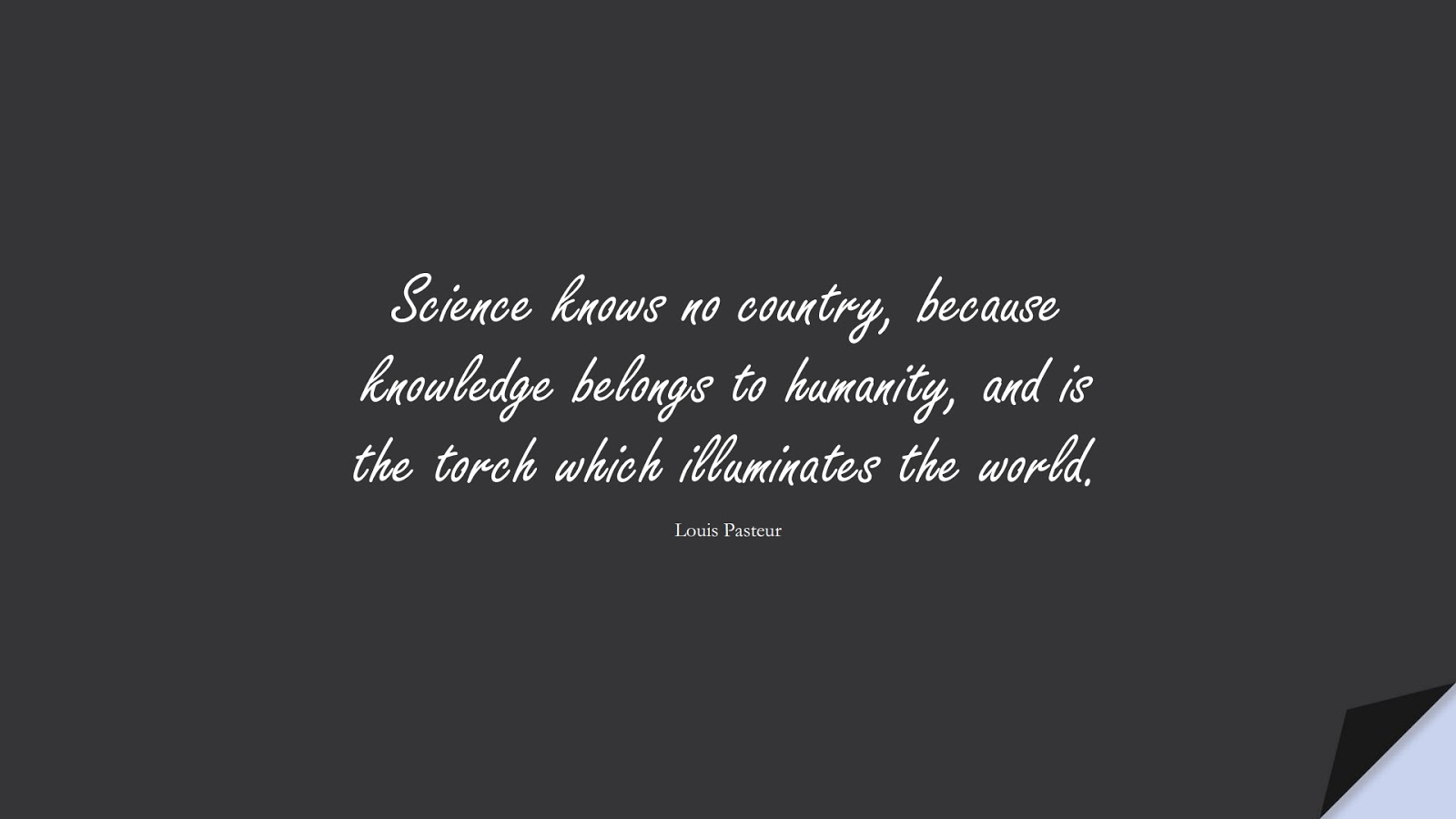 Science knows no country, because knowledge belongs to humanity, and is the torch which illuminates the world. (Louis Pasteur);  #HumanityQuotes