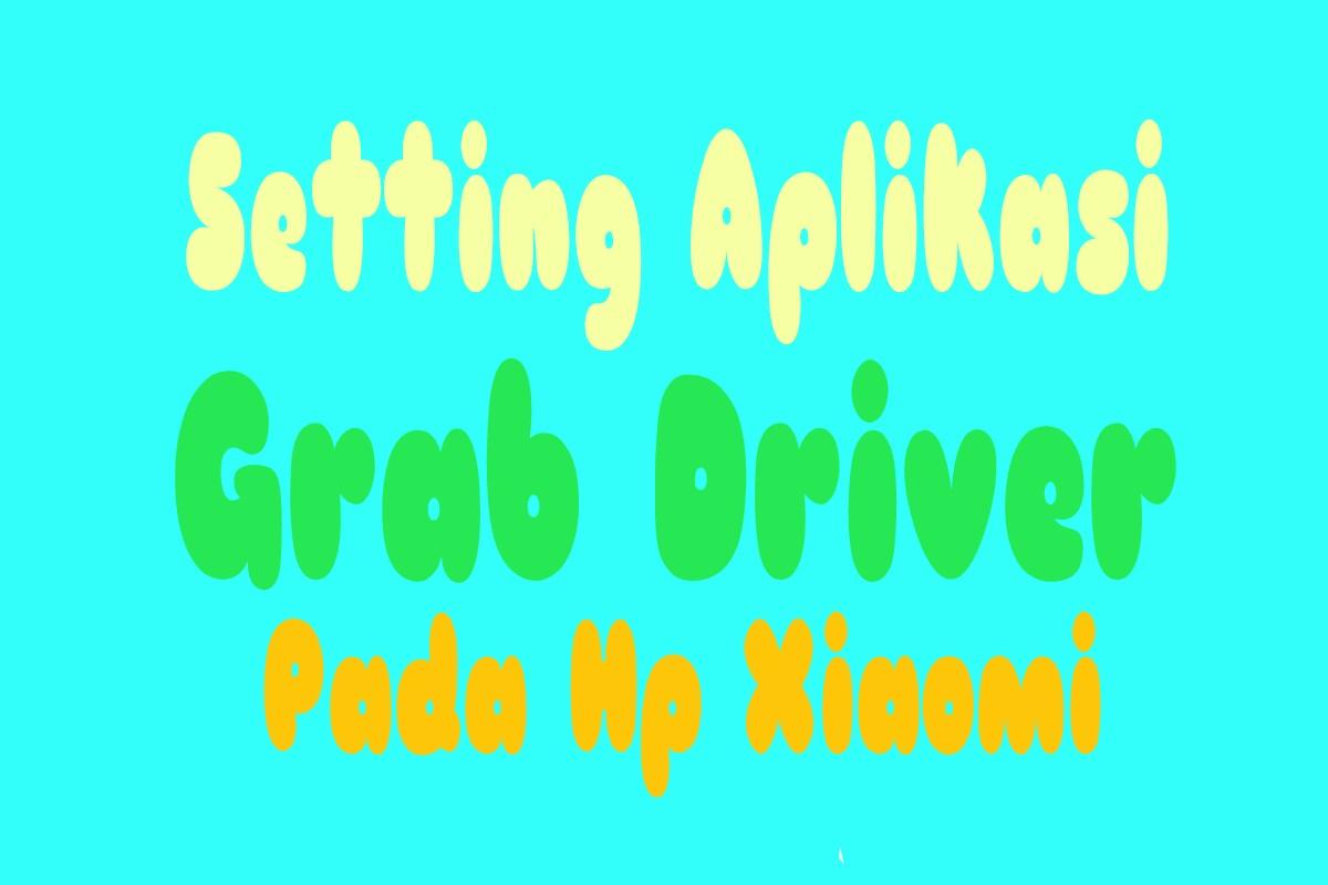 Cara Menyeting Aplikasi Grab Driver Pada Hp Xiaomi - Sentrablog com