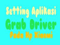 Cara Menyeting Aplikasi Grab Driver Pada Hp Xiaomi