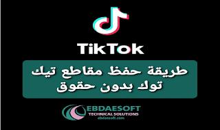 طريقة حفظ مقاطع تيك توك بدون حقوق أو علامة مائية، تحميل و تنزيل فيديوهات تيك توك بدون علامة مائية أو حقوق ملكية