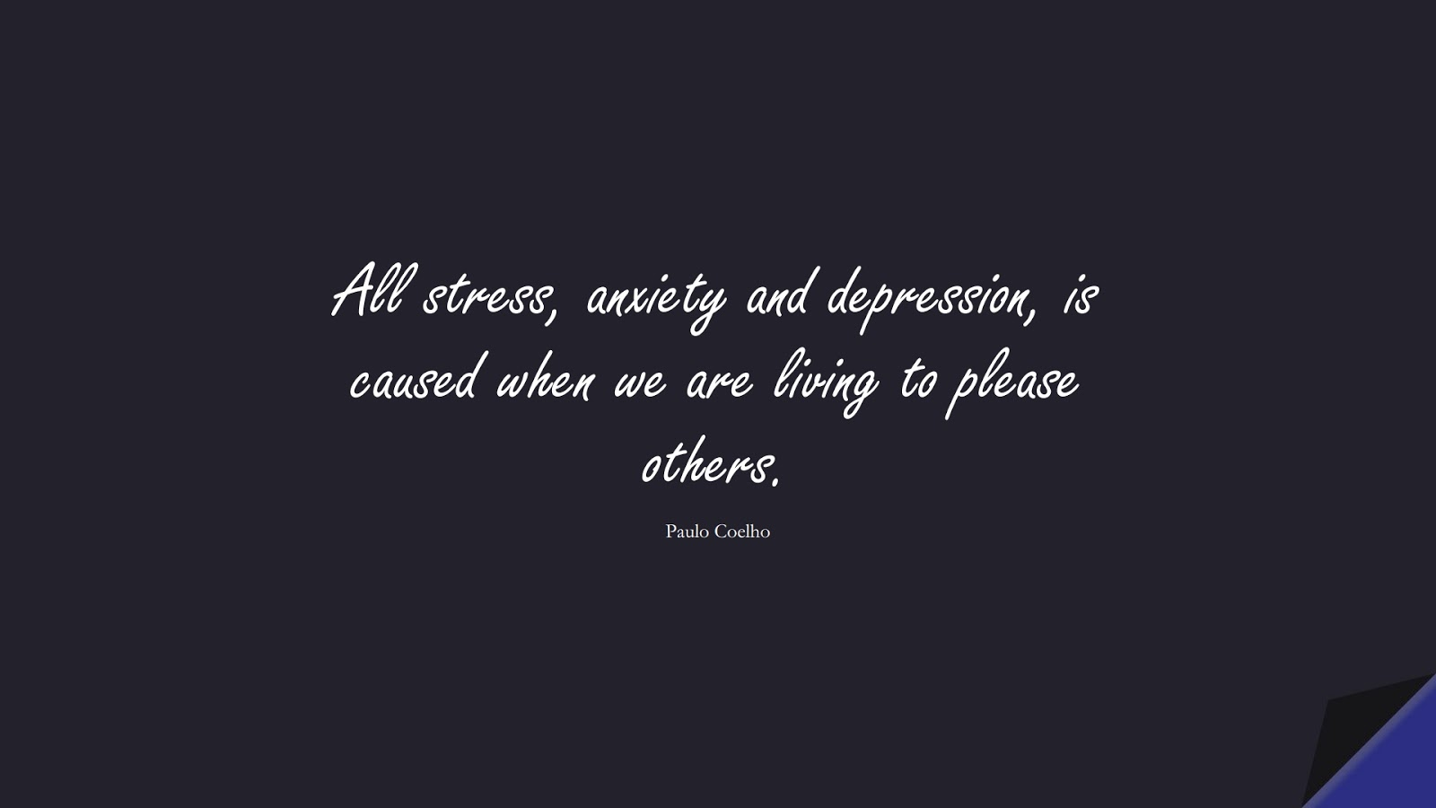 All stress, anxiety and depression, is caused when we are living to please others. (Paulo Coelho);  #LoveYourselfQuotes