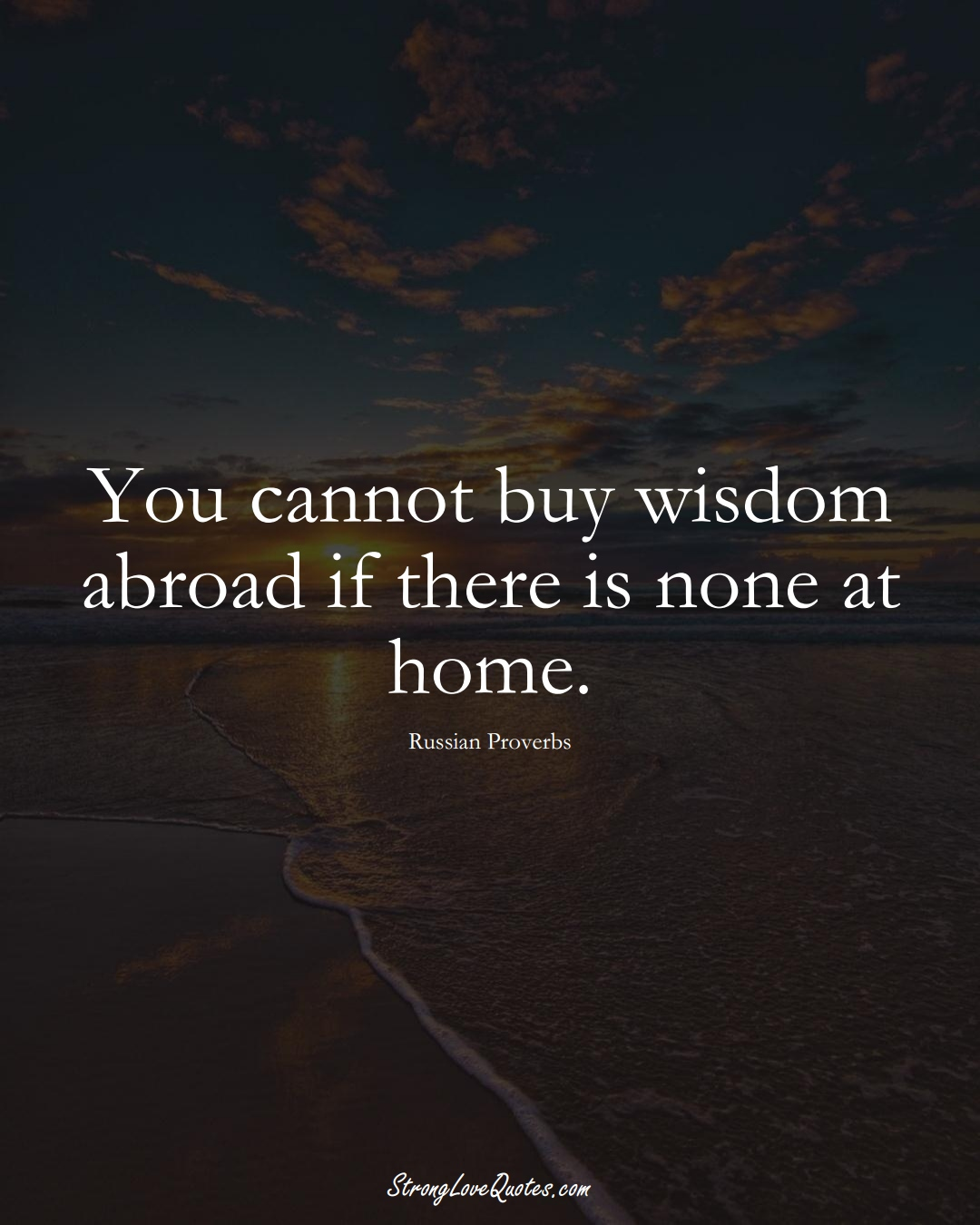 You cannot buy wisdom abroad if there is none at home. (Russian Sayings);  #AsianSayings