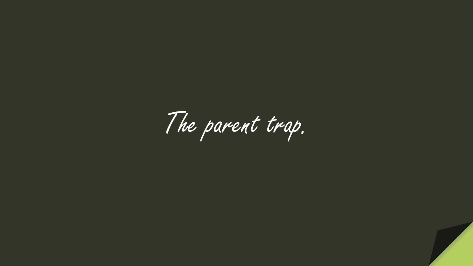 The parent trap.FALSE