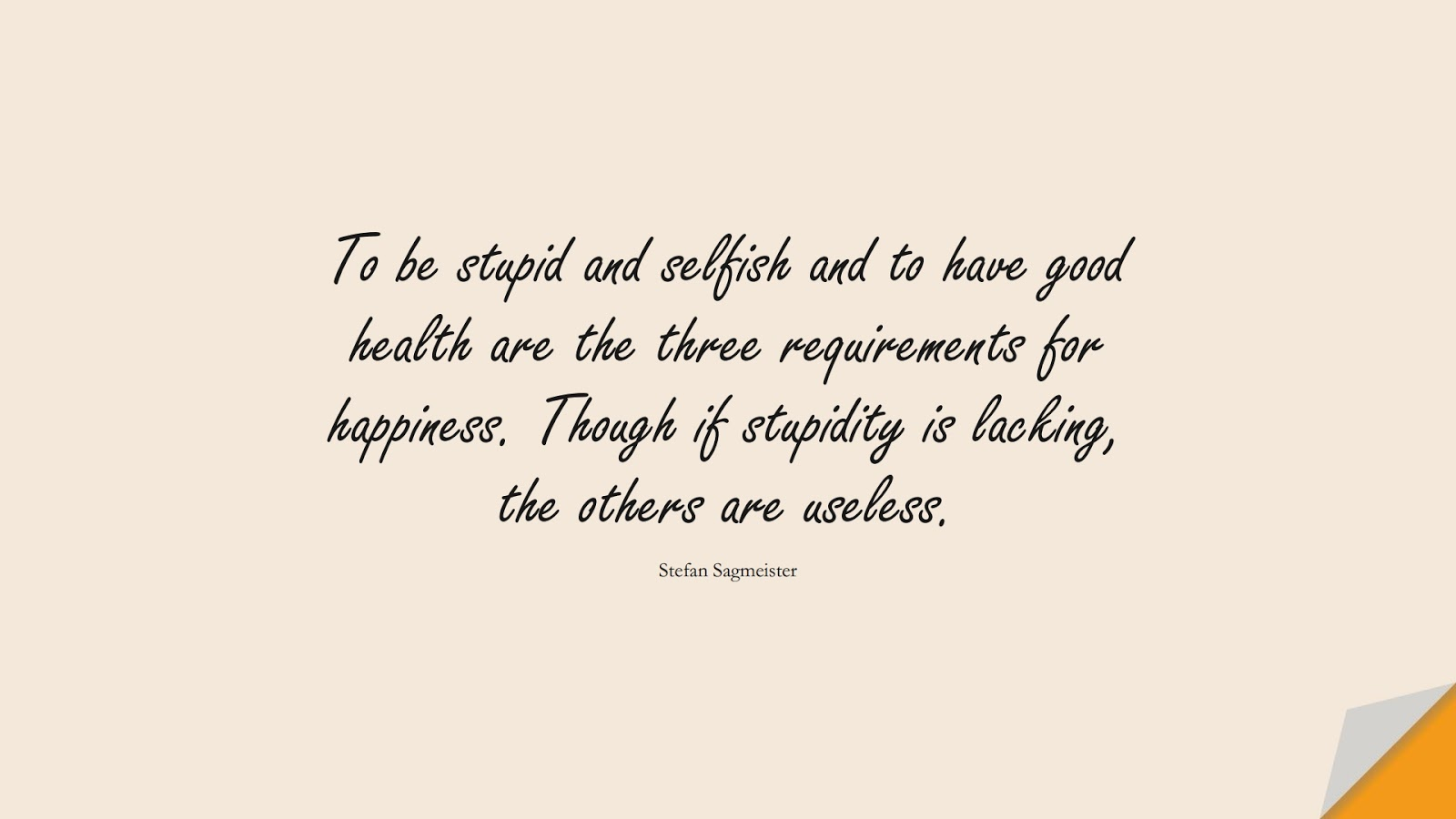 To be stupid and selfish and to have good health are the three requirements for happiness. Though if stupidity is lacking, the others are useless. (Stefan Sagmeister);  #HealthQuotes