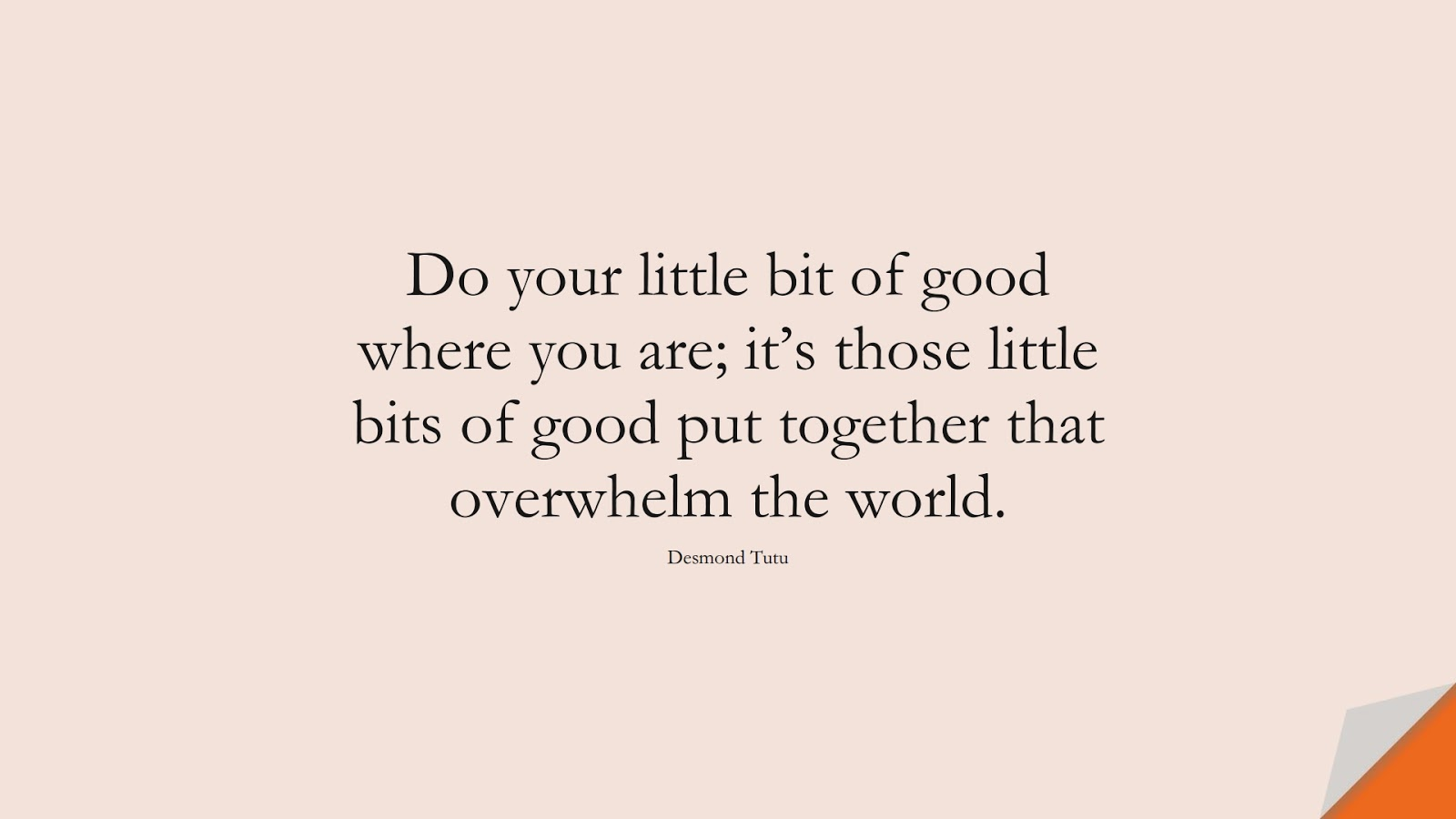 Do your little bit of good where you are; it's those little bits of good put together that overwhelm the world. (Desmond Tutu);  #HumanityQuotes
