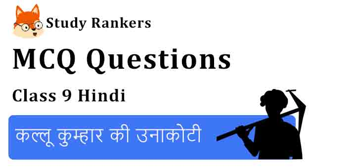MCQ Questions for Class 9 Hindi Chapter 3 कल्लू कुम्हार की उनाकोटी संचयन