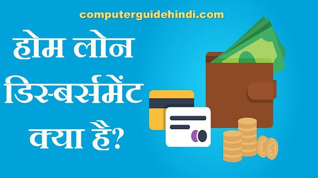 What is home loan disbursement in hindi
