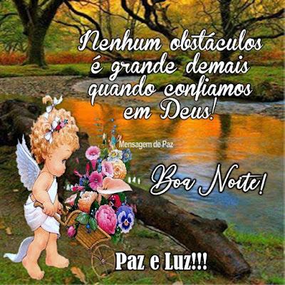 Nenhum obstáculos é grande demais   quando confiamos em Deus!  Boa Noite!  Paz e Luz!!!