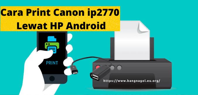 Cara Print Canon ip2770 Lewat HP dengan Mudah dan Praktis