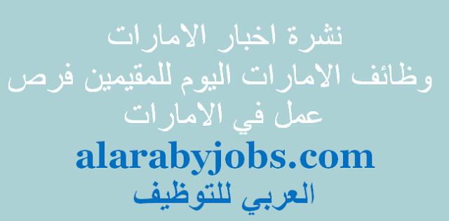نشرة اخبار الامارات وظائف الامارات اليوم للمقيمين فرص عمل في الامارات