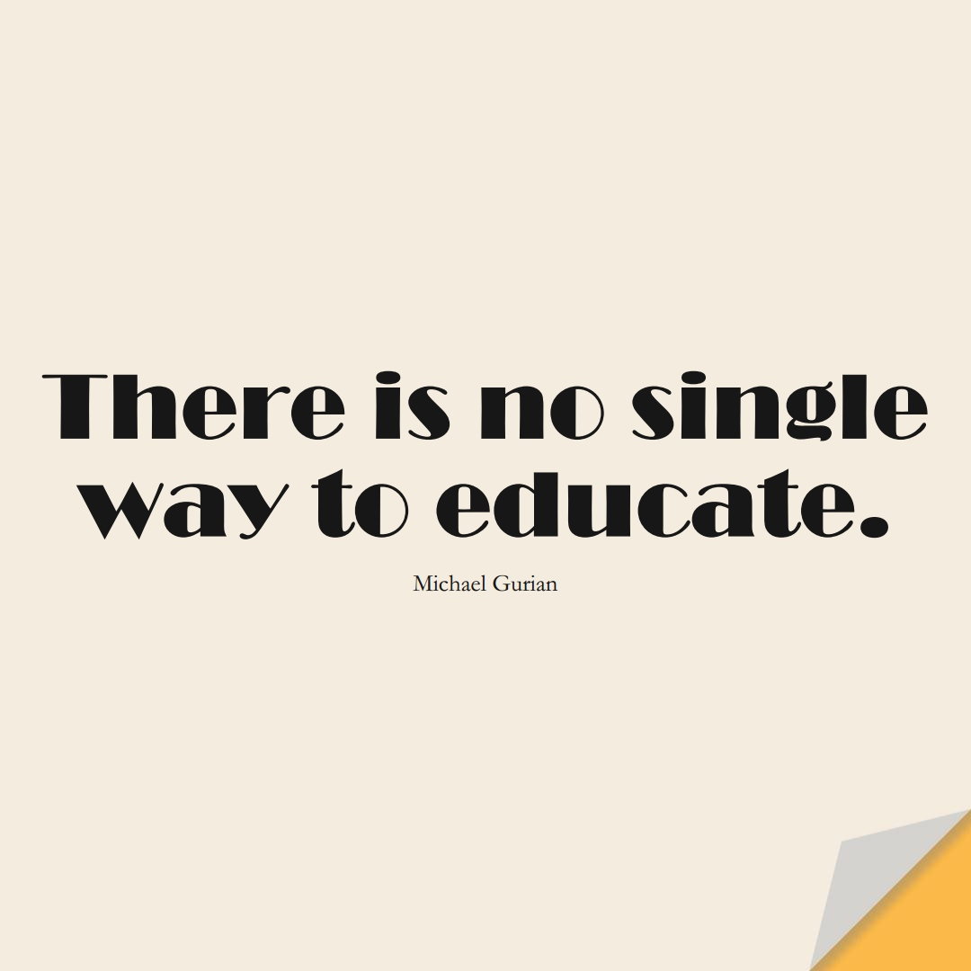 There is no single way to educate. (Michael Gurian);  #EducationQuotes