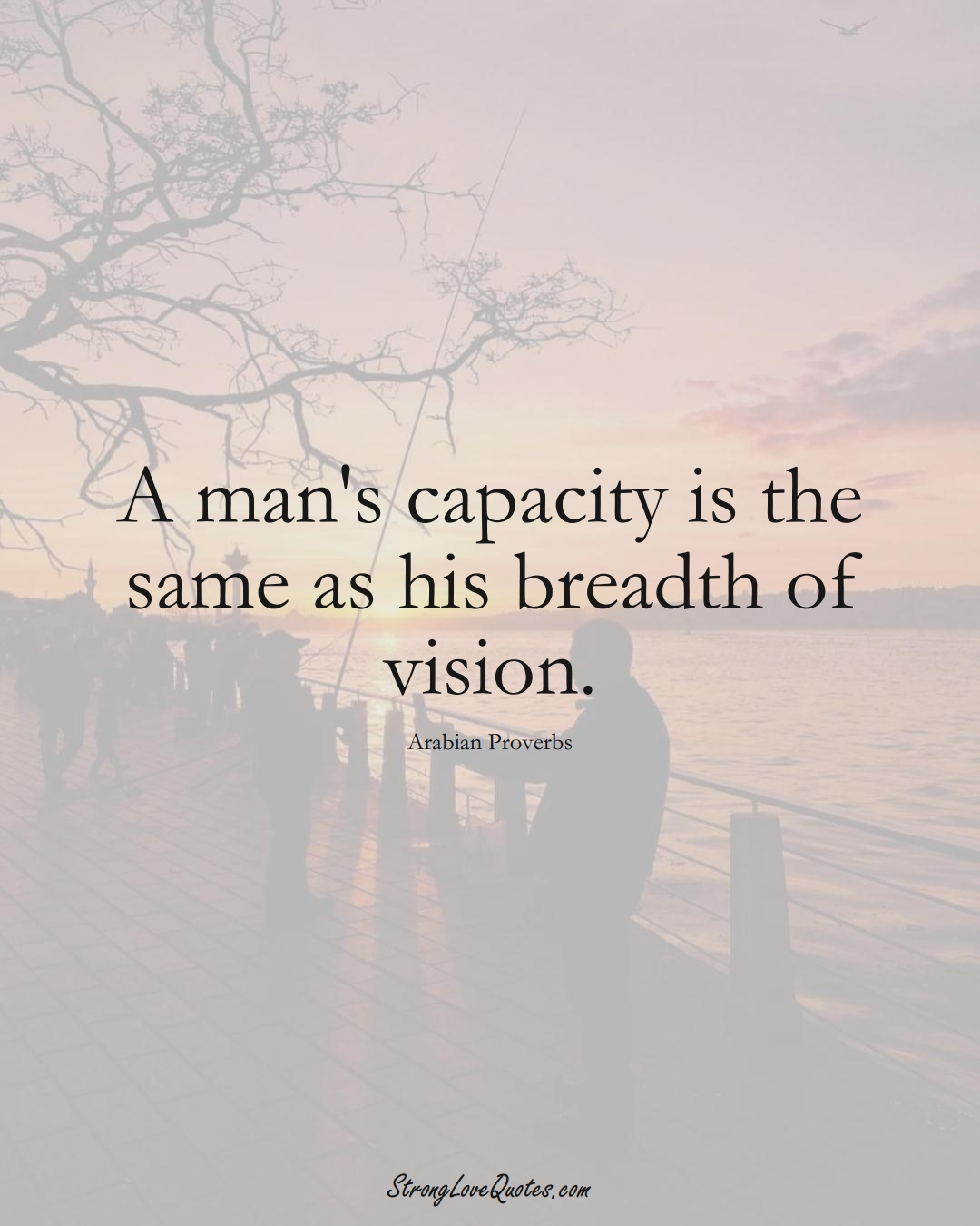 A man's capacity is the same as his breadth of vision. (Arabian Sayings);  #aVarietyofCulturesSayings