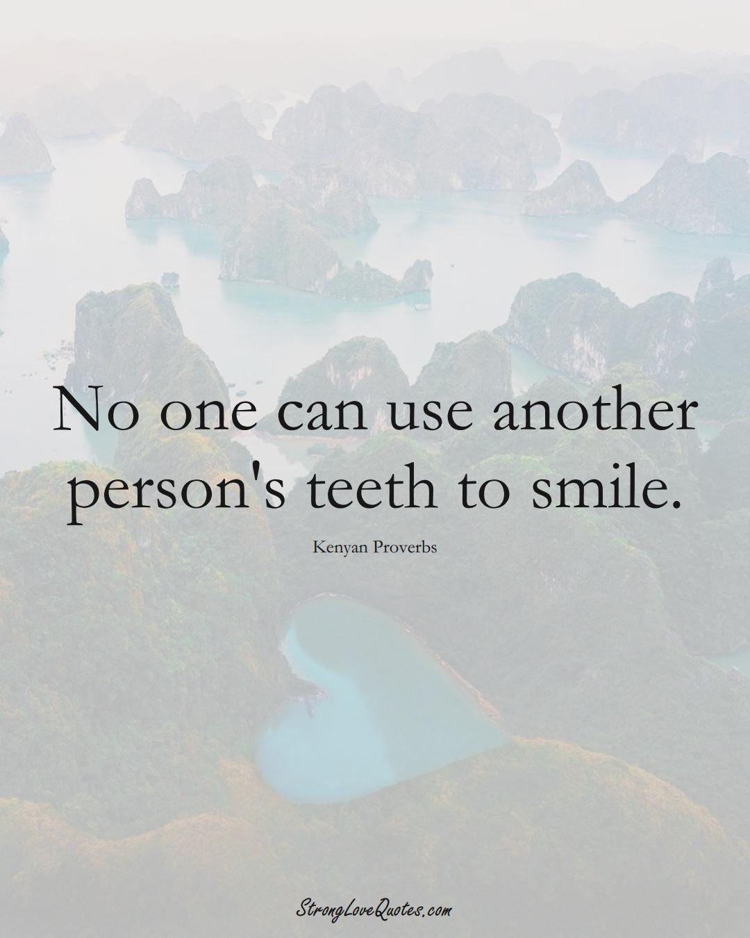 No one can use another person's teeth to smile. (Kenyan Sayings);  #AfricanSayings