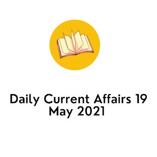 Daily Current Affairs 19 May 2021