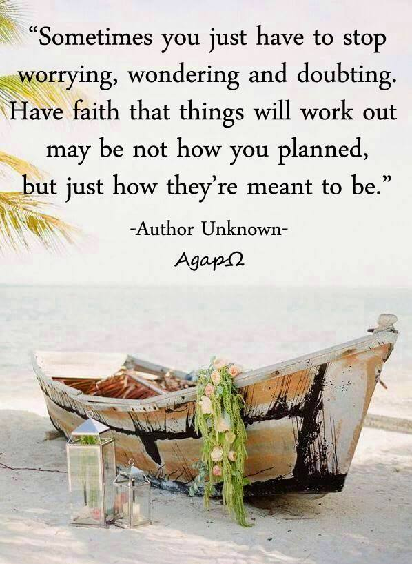 Sometimes you just have to stop worrying, wondering and doubting. Have faith that things will work out may be not how you planned, but just how they're meant to be.