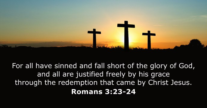 For all have sinned and fall short of the glory of God, and all are justified freely by his grace through the redemption that came by Christ Jesus.