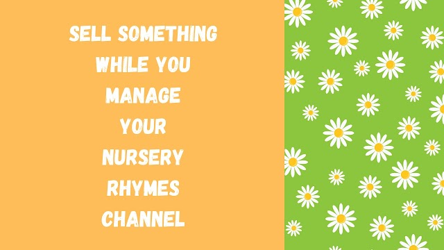 Sell something while you manage a nursery rhymes channel.