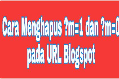 Cara Menghapus ?m=1 dan ?m=0 pada URL Blogspot