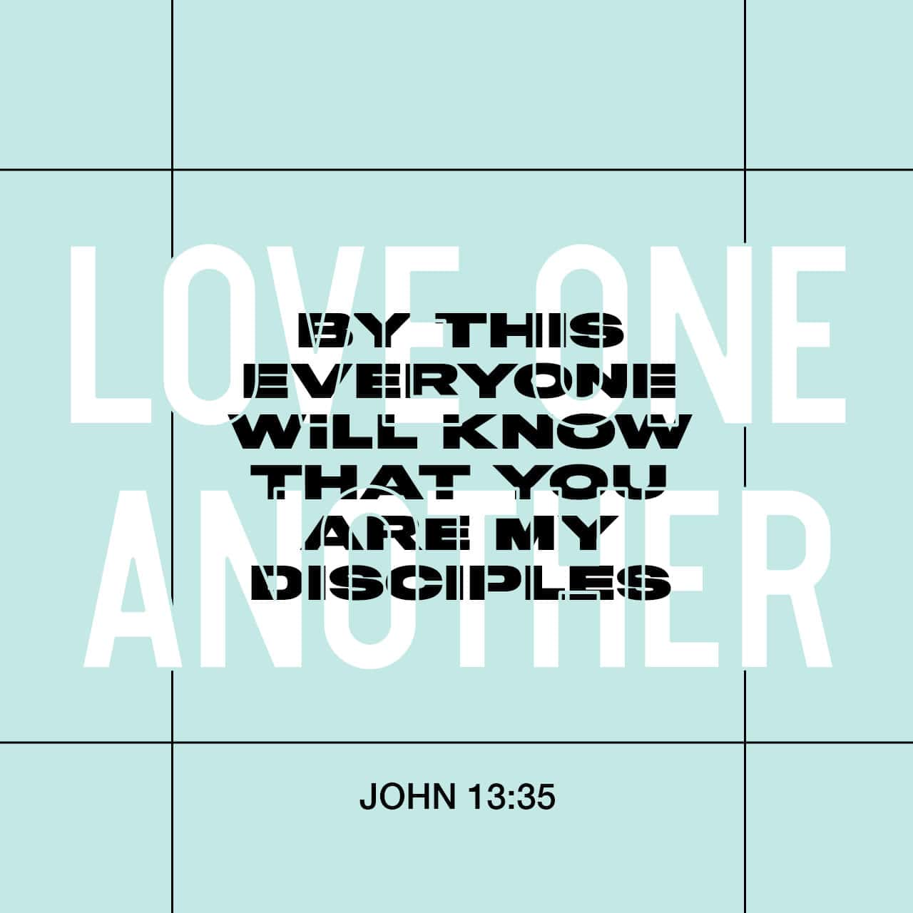 """By this everyone will know that you are my disciples, if you love one another."""""""