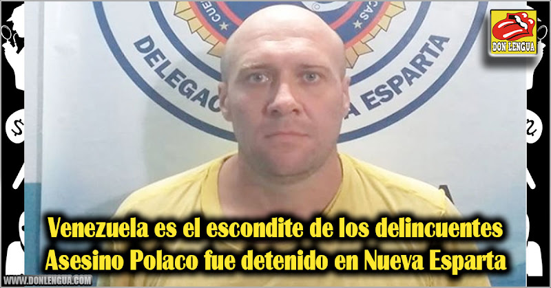Venezuela es el escondite de los delincuentes | Asesino Polaco fue detenido en Nueva Esparta