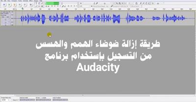 طريقة إزالة ضوضاء الهمم والهسس من التسجيل بإستخدام برنامج Audacity