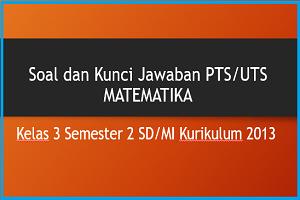 Download Soal dan Kunci Jawaban PTS/UTS MATEMATIKA Kelas 3 Semester 2 SD/MI Kurikulum 2013