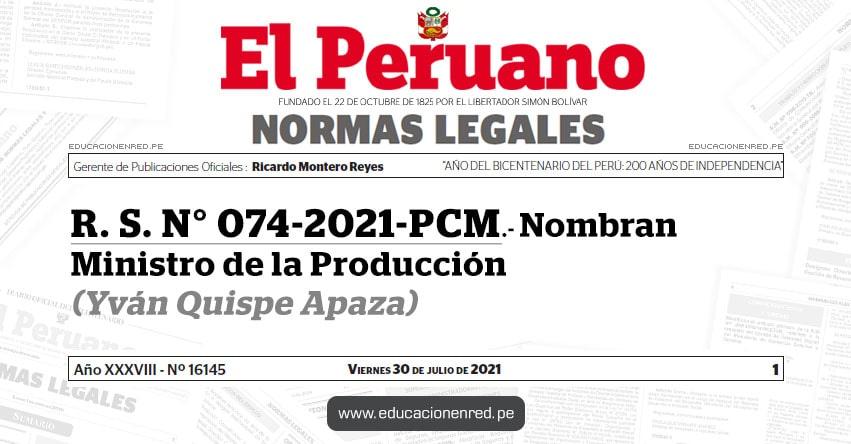 R. S. N° 074-2021-PCM.- Nombran Ministro de la Producción (Yván Quispe Apaza) PRODUCE - www.produce.gob.pe