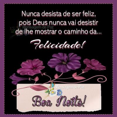 Nunca desista de ser feliz, pois Deus nunca vai desistir  de lhe mostrar o caminho da... FELICIDADE! Boa Noite!