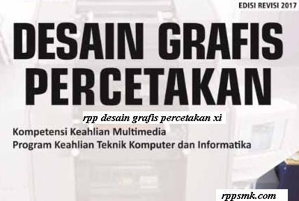 Download Rpp Mata Pelajaran Desain Grafis Percetakan Smk Kelas XI Kurikulum 2013 Revisi 2017 Semester Ganjil dan Genap