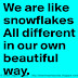 We are like SNOWFLAKES, all different in our own beautiful way.