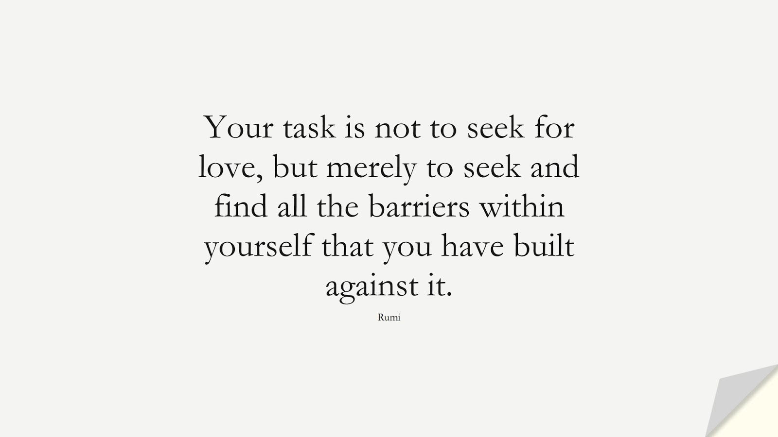 Your task is not to seek for love, but merely to seek and find all the barriers within yourself that you have built against it. (Rumi);  #LifeQuotes