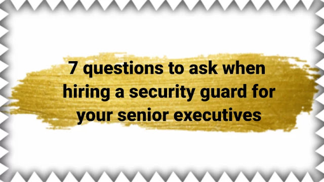 7 questions to ask when hiring a security guard for your senior executives