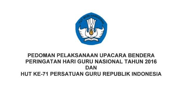 Pedoman Pelaksanaan Upacara Bendera Peringatan Hari Guru Nasional Tahun 2016 dan HUT PGRI Ke-71