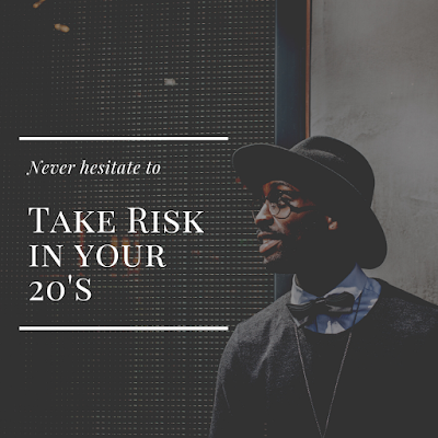 Never hesitate to take risk in your 20's