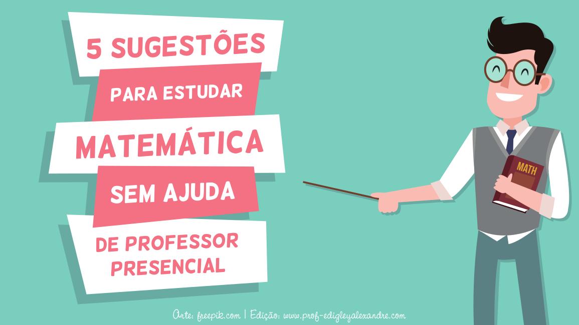5 sugestões para estudar Matemática em casa sem a ajuda de um professor presencial