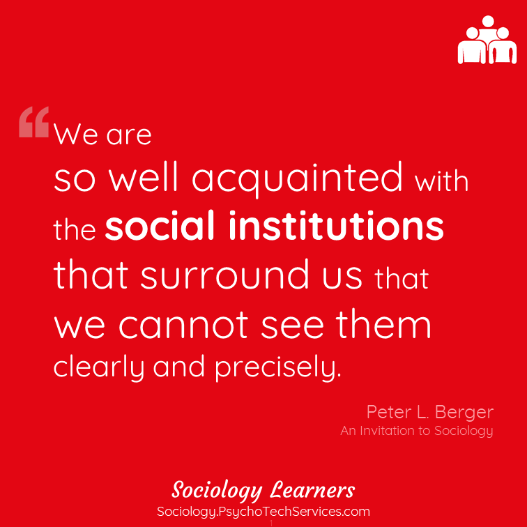 We are so well acquainted with the social institutions that surround us that we cannot see them clearly and precisely. - Peter L. Berger, An Invitation to Sociology
