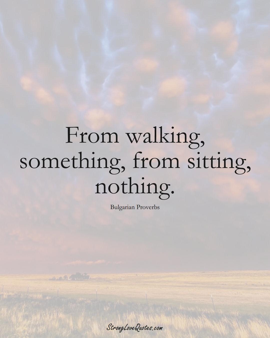 From walking, something, from sitting, nothing. (Bulgarian Sayings);  #EuropeanSayings