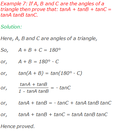 "Example 7: If A, B and C are the angles of a triangle then prove that: tanA + tanB + tanC = tanA tanB tanC. Solution:  Here, A, B and C are angles of a triangle, So,	A + B + C = 180° or,	A + B = 180° - C or,	tan(A + B) = tan(180° - C)   or,	""tanA + tanB"" /(""1 "" –"" tanA tanB"" ) = - tanC or,	tanA + tanB = - tanC + tanA tanB tanC or,	tanA + tanB + tanC = tanA tanB tanC Hence proved."