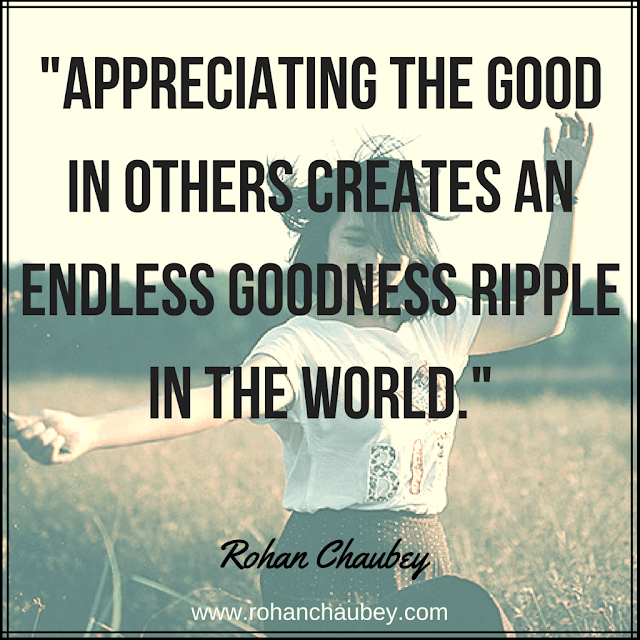 """Appreciating the good in others creates an endless goodness ripple in the world."" - Rohan Chaubey."