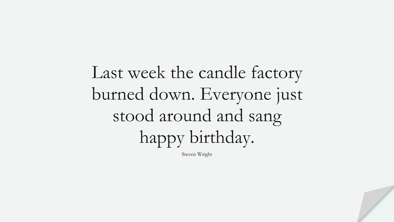 Last week the candle factory burned down. Everyone just stood around and sang happy birthday. (Steven Wright);  #BirthdayQuotes