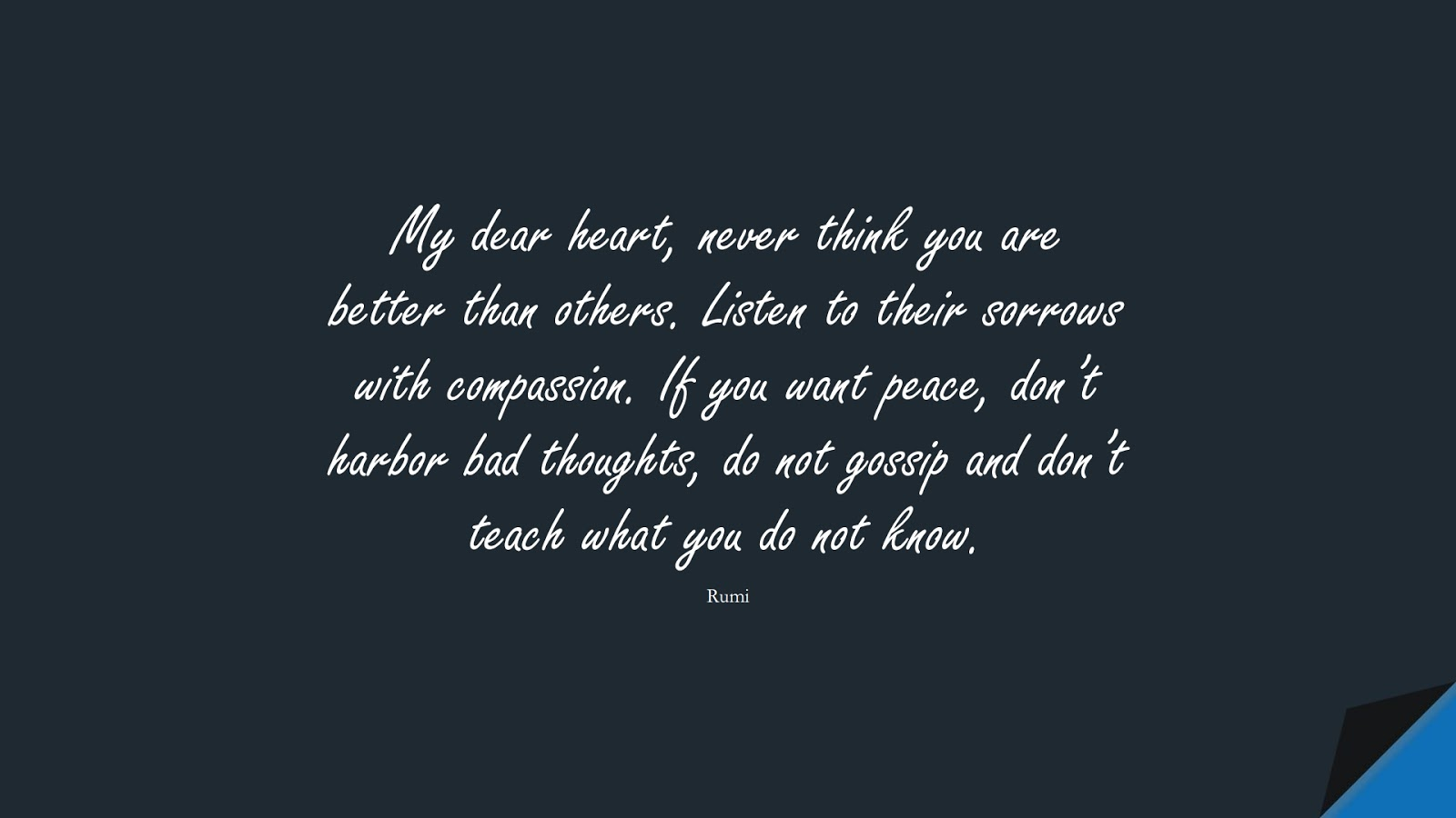 My dear heart, never think you are better than others. Listen to their sorrows with compassion. If you want peace, don't harbor bad thoughts, do not gossip and don't teach what you do not know. (Rumi);  #RumiQuotes