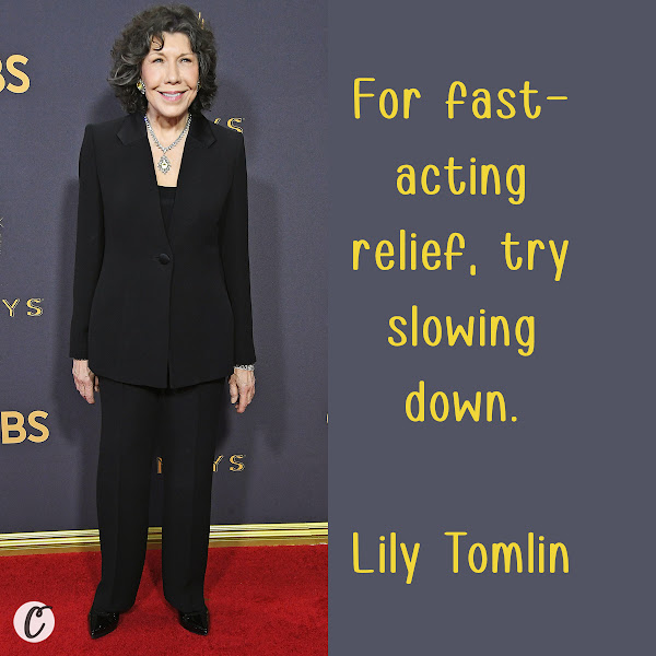 For fast-acting relief, try slowing down. ― Lily Tomlin