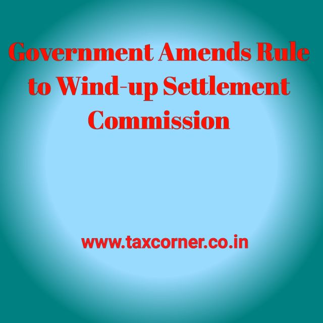 government-amends-rule-to-wind-up-settlement-commission
