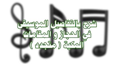 شرح بالتفاصيل الموسيقى في الحجاز و المقامات المكية ( متجدد )