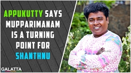 Appukutty says Mupparimanam is a turning point for Shanthnu