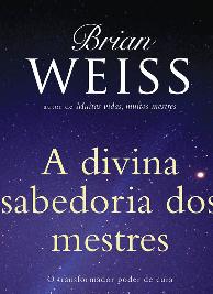 Brian L. Weiss - A DIVINA SABEDORIA DOS MESTRES